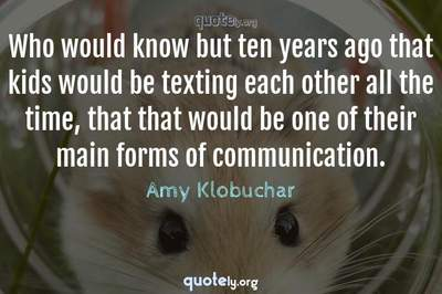 Photo Quote of Who would know but ten years ago that kids would be texting each other all the time, that that would be one of their main forms of communication.