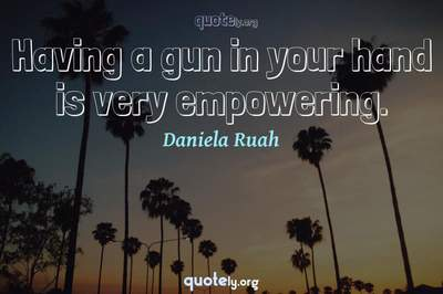 Photo Quote of Having a gun in your hand is very empowering.