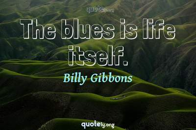 Photo Quote of The blues is life itself.