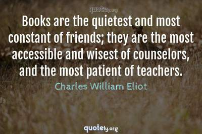 Photo Quote of Books are the quietest and most constant of friends; they are the most accessible and wisest of counselors, and the most patient of teachers.