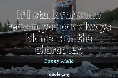 Photo Quote of If I stunk for some reason, you can always blame it on the character.