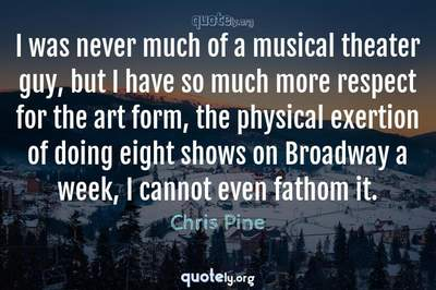 Photo Quote of I was never much of a musical theater guy, but I have so much more respect for the art form, the physical exertion of doing eight shows on Broadway a week, I cannot even fathom it.