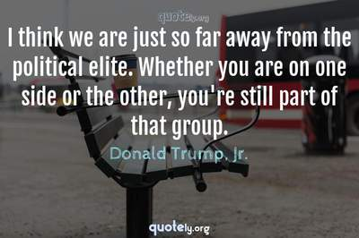 Photo Quote of I think we are just so far away from the political elite. Whether you are on one side or the other, you're still part of that group.