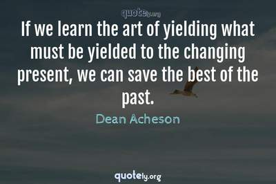 Photo Quote of If we learn the art of yielding what must be yielded to the changing present, we can save the best of the past.