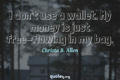 Photo Quote of I don't use a wallet. My money is just free-flowing in my bag.
