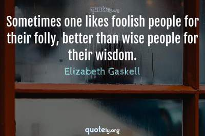 Photo Quote of Sometimes one likes foolish people for their folly, better than wise people for their wisdom.