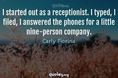 Photo Quote of I started out as a receptionist. I typed, I filed, I answered the phones for a little nine-person company.