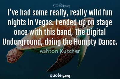 Photo Quote of I've had some really, really wild fun nights in Vegas. I ended up on stage once with this band, The Digital Underground, doing the Humpty Dance.