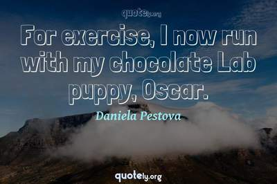 Photo Quote of For exercise, I now run with my chocolate Lab puppy, Oscar.