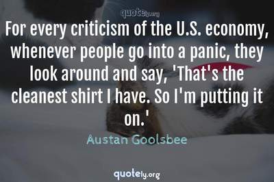 Photo Quote of For every criticism of the U.S. economy, whenever people go into a panic, they look around and say, 'That's the cleanest shirt I have. So I'm putting it on.'