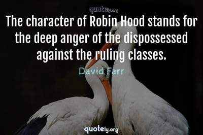 Photo Quote of The character of Robin Hood stands for the deep anger of the dispossessed against the ruling classes.