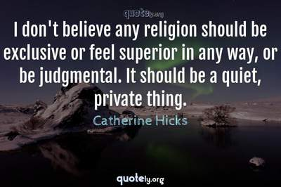 Photo Quote of I don't believe any religion should be exclusive or feel superior in any way, or be judgmental. It should be a quiet, private thing.