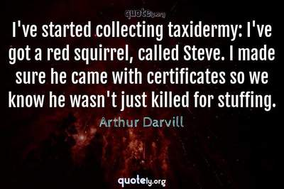 Photo Quote of I've started collecting taxidermy: I've got a red squirrel, called Steve. I made sure he came with certificates so we know he wasn't just killed for stuffing.