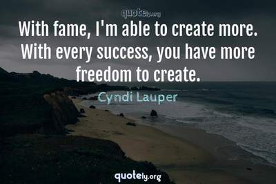 Photo Quote of With fame, I'm able to create more. With every success, you have more freedom to create.