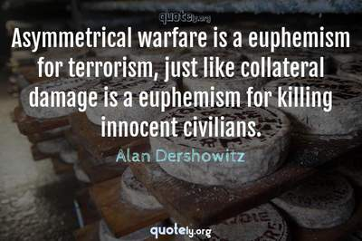 Photo Quote of Asymmetrical warfare is a euphemism for terrorism, just like collateral damage is a euphemism for killing innocent civilians.