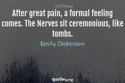 Photo Quote of After great pain, a formal feeling comes. The Nerves sit ceremonious, like tombs.