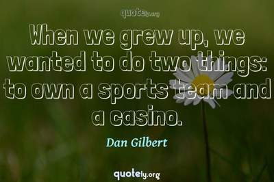 Photo Quote of When we grew up, we wanted to do two things: to own a sports team and a casino.