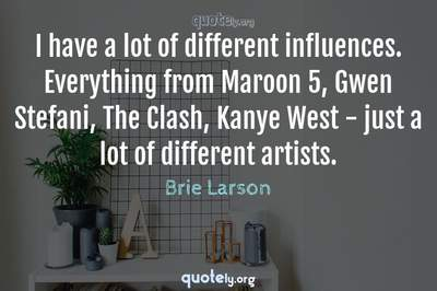 Photo Quote of I have a lot of different influences. Everything from Maroon 5, Gwen Stefani, The Clash, Kanye West - just a lot of different artists.