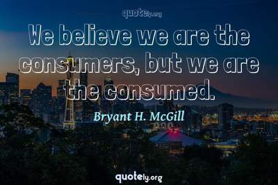Photo Quote of We believe we are the consumers, but we are the consumed.