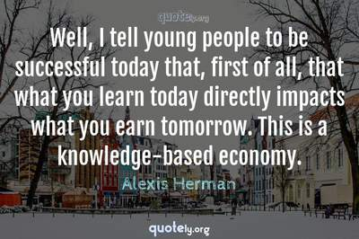 Photo Quote of Well, I tell young people to be successful today that, first of all, that what you learn today directly impacts what you earn tomorrow. This is a knowledge-based economy.