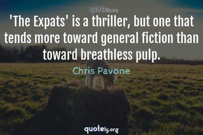 Photo Quote of 'The Expats' is a thriller, but one that tends more toward general fiction than toward breathless pulp.