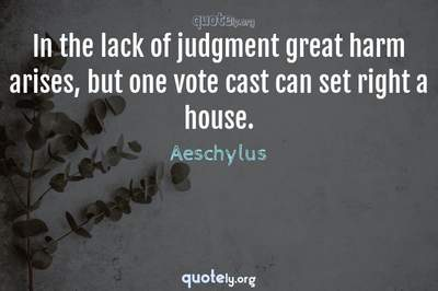 Photo Quote of In the lack of judgment great harm arises, but one vote cast can set right a house.