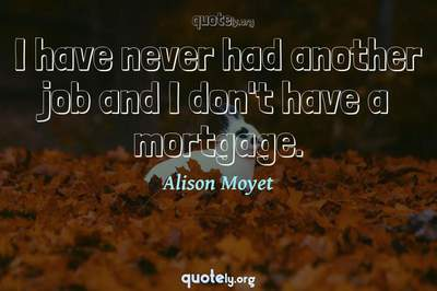 Photo Quote of I have never had another job and I don't have a mortgage.