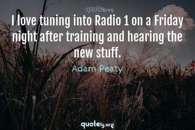 Photo Quote of I love tuning into Radio 1 on a Friday night after training and hearing the new stuff.