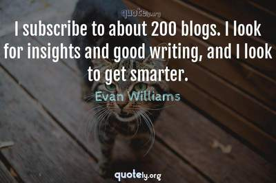 Photo Quote of I subscribe to about 200 blogs. I look for insights and good writing, and I look to get smarter.