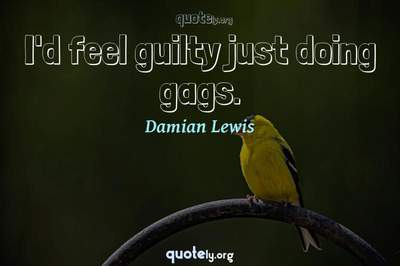 Photo Quote of I'd feel guilty just doing gags.