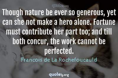 Photo Quote of Though nature be ever so generous, yet can she not make a hero alone. Fortune must contribute her part too; and till both concur, the work cannot be perfected.