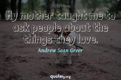 Photo Quote of My mother taught me to ask people about the things they love.