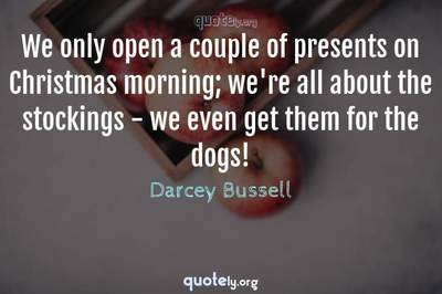 Photo Quote of We only open a couple of presents on Christmas morning; we're all about the stockings - we even get them for the dogs!
