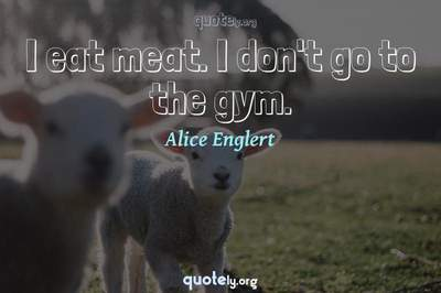 Photo Quote of I eat meat. I don't go to the gym.