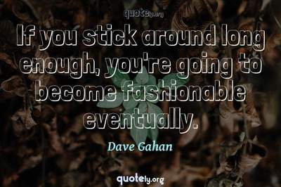 Photo Quote of If you stick around long enough, you're going to become fashionable eventually.