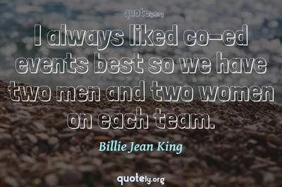 Photo Quote of I always liked co-ed events best so we have two men and two women on each team.