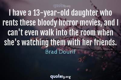 Photo Quote of I have a 13-year-old daughter who rents these bloody horror movies, and I can't even walk into the room when she's watching them with her friends.