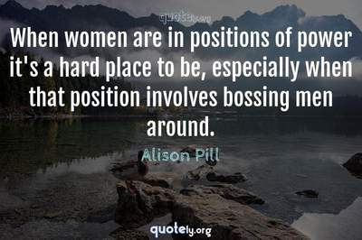Photo Quote of When women are in positions of power it's a hard place to be, especially when that position involves bossing men around.