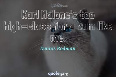 Photo Quote of Karl Malone's too high-class for a bum like me.