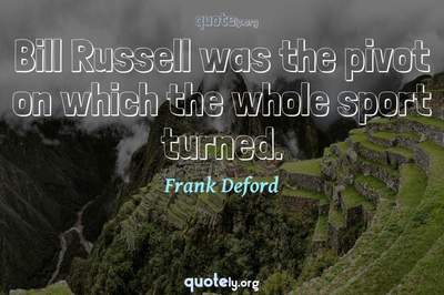 Photo Quote of Bill Russell was the pivot on which the whole sport turned.