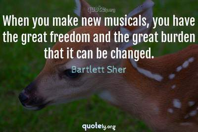 Photo Quote of When you make new musicals, you have the great freedom and the great burden that it can be changed.