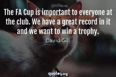 Photo Quote of The FA Cup is important to everyone at the club. We have a great record in it and we want to win a trophy.