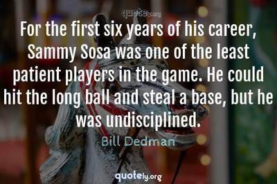 Photo Quote of For the first six years of his career, Sammy Sosa was one of the least patient players in the game. He could hit the long ball and steal a base, but he was undisciplined.