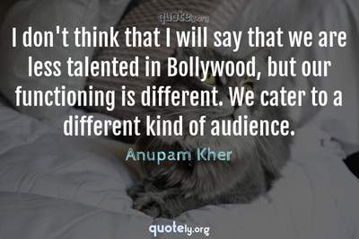 Photo Quote of I don't think that I will say that we are less talented in Bollywood, but our functioning is different. We cater to a different kind of audience.