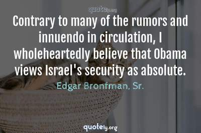 Photo Quote of Contrary to many of the rumors and innuendo in circulation, I wholeheartedly believe that Obama views Israel's security as absolute.