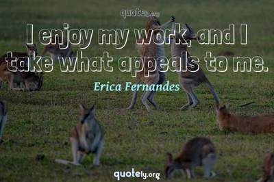 Photo Quote of I enjoy my work, and I take what appeals to me.