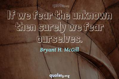 Photo Quote of If we fear the unknown then surely we fear ourselves.