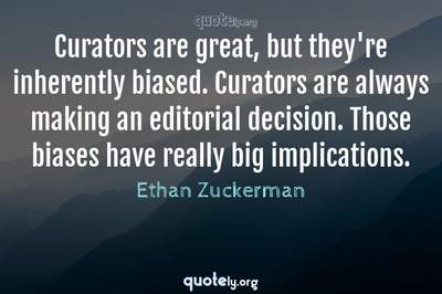 Photo Quote of Curators are great, but they're inherently biased. Curators are always making an editorial decision. Those biases have really big implications.