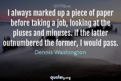 Photo Quote of I always marked up a piece of paper before taking a job, looking at the pluses and minuses. If the latter outnumbered the former, I would pass.