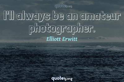 Photo Quote of I'll always be an amateur photographer.